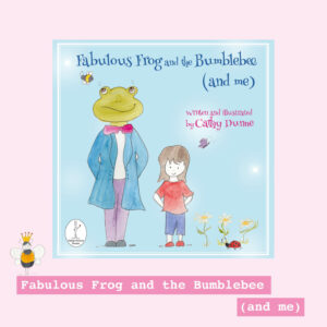 Fabulous Frog and the Bumblebee (and me) by Cathy Dunne
