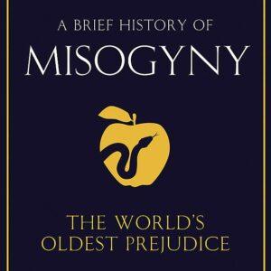 A Brief History of Misogyny, The World's Oldest Prejudice; Jack Holland